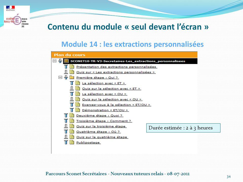 Contenu du module « seul devant l'écran » Parcours Sconet Secrétaires - Nouveaux tuteurs relais - 08-07-2011 34 Module 14 : les extractions personnalisées Durée estimée : 2 à 3 heures