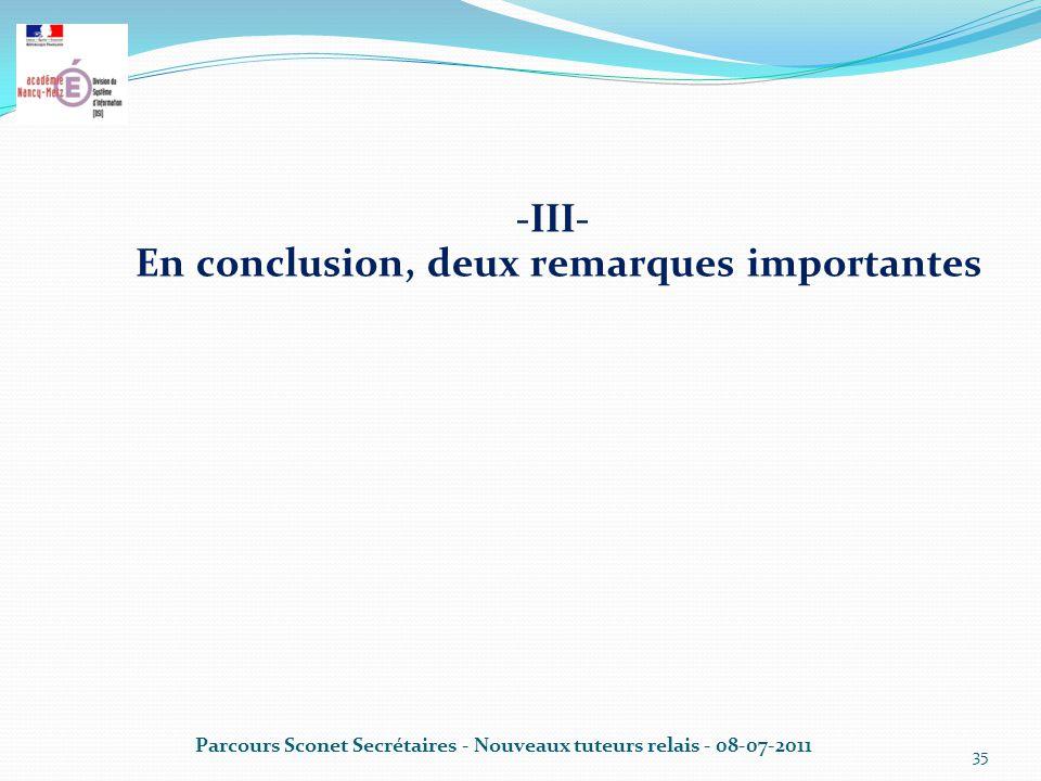 -III- En conclusion, deux remarques importantes Parcours Sconet Secrétaires - Nouveaux tuteurs relais - 08-07-2011 35