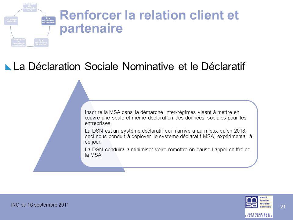 INC du 16 septembre 2011 21 Renforcer la relation client et partenaire  La Déclaration Sociale Nominative et le Déclaratif Inscrire la MSA dans la dé