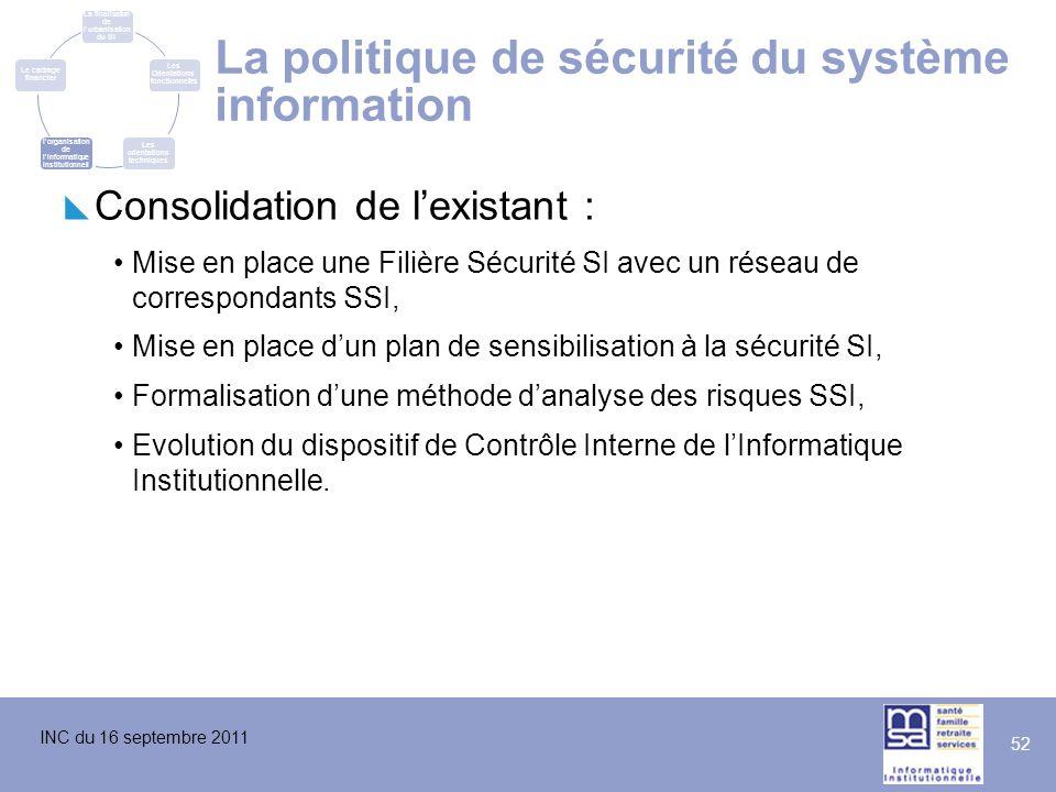 INC du 16 septembre 2011 52 La politique de sécurité du système information  Consolidation de l'existant : Mise en place une Filière Sécurité SI avec