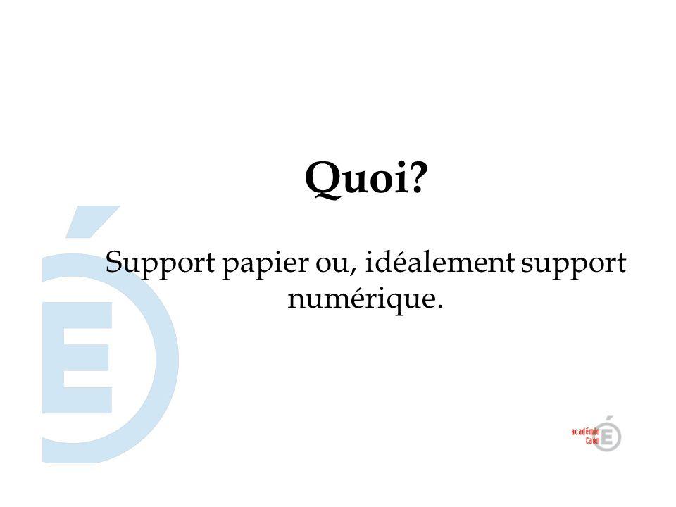 Quoi? Support papier ou, idéalement support numérique.