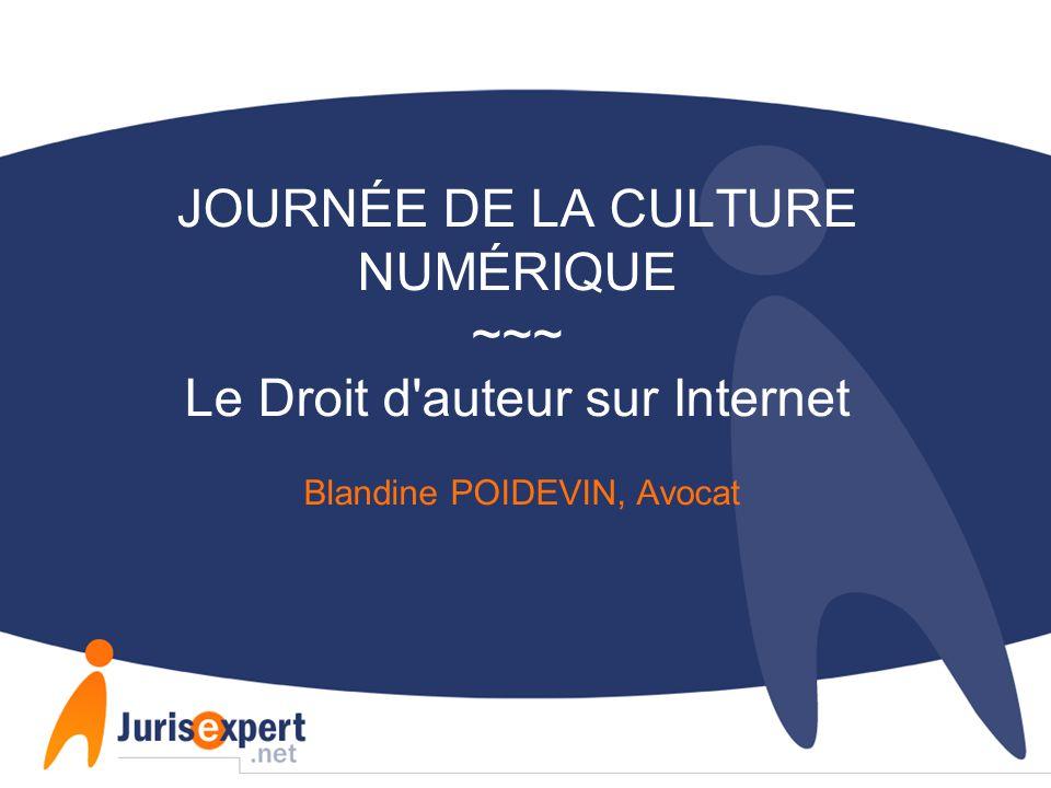 JOURNÉE DE LA CULTURE NUMÉRIQUE ~~~ Le Droit d auteur sur Internet Blandine POIDEVIN, Avocat