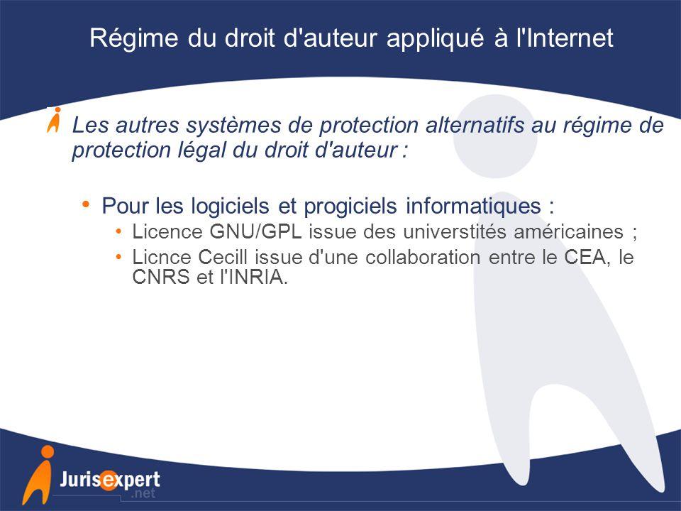 Régime du droit d auteur appliqué à l Internet Les autres systèmes de protection alternatifs au régime de protection légal du droit d auteur : Pour les logiciels et progiciels informatiques : Licence GNU/GPL issue des universtités américaines ; Licnce Cecill issue d une collaboration entre le CEA, le CNRS et l INRIA.