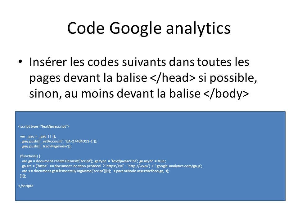 Code Google analytics Insérer les codes suivants dans toutes les pages devant la balise si possible, sinon, au moins devant la balise var _gaq = _gaq || []; _gaq.push([ _setAccount , UA-27404311-1 ]); _gaq.push([ _trackPageview ]); (function() { var ga = document.createElement( script ); ga.type = text/javascript ; ga.async = true; ga.src = ( https: == document.location.protocol .