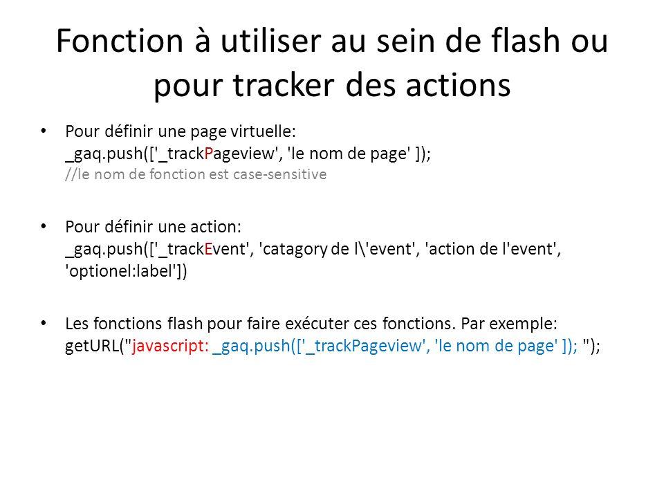 Fonction à utiliser au sein de flash ou pour tracker des actions Pour définir une page virtuelle: _gaq.push([ _trackPageview , le nom de page ]); //le nom de fonction est case-sensitive Pour définir une action: _gaq.push([ _trackEvent , catagory de l\ event , action de l event , optionel:label ]) Les fonctions flash pour faire exécuter ces fonctions.