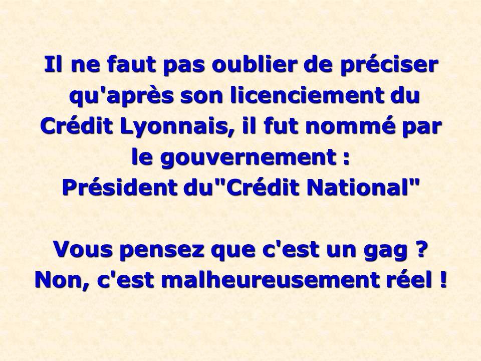Il ne faut pas oublier de préciser qu après son licenciement du qu après son licenciement du Crédit Lyonnais, il fut nommé par le gouvernement : Président du Crédit National Vous pensez que c est un gag .