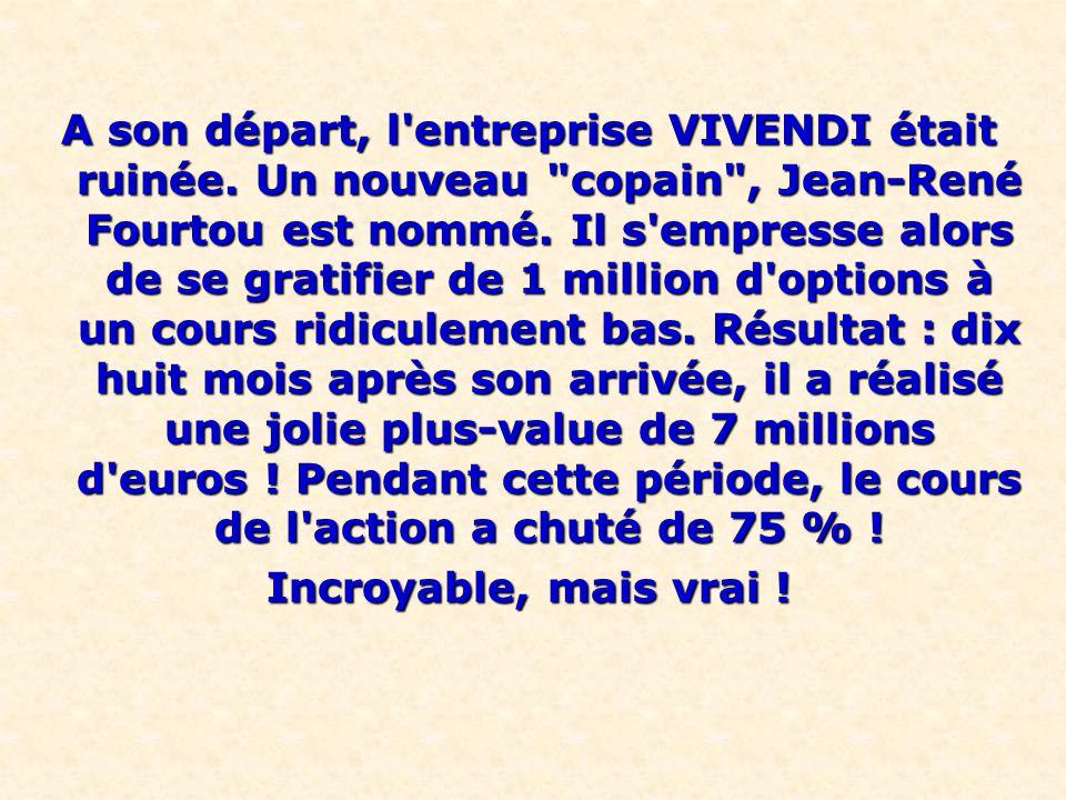 A son départ, l entreprise VIVENDI était ruinée. Un nouveau copain , Jean-René Fourtou est nommé.
