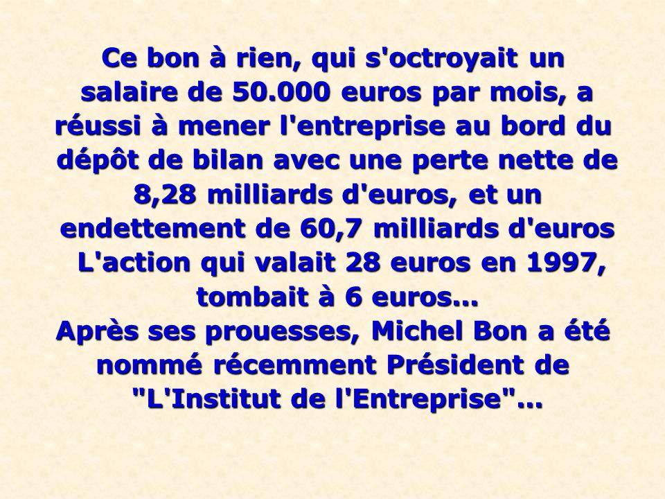 Ce bon à rien, qui s octroyait un salaire de 50.000 euros par mois, a salaire de 50.000 euros par mois, a réussi à mener l entreprise au bord du dépôt de bilan avec une perte nette de dépôt de bilan avec une perte nette de 8,28 milliards d euros, et un 8,28 milliards d euros, et un endettement de 60,7 milliards d euros endettement de 60,7 milliards d euros L action qui valait 28 euros en 1997, L action qui valait 28 euros en 1997, tombait à 6 euros...