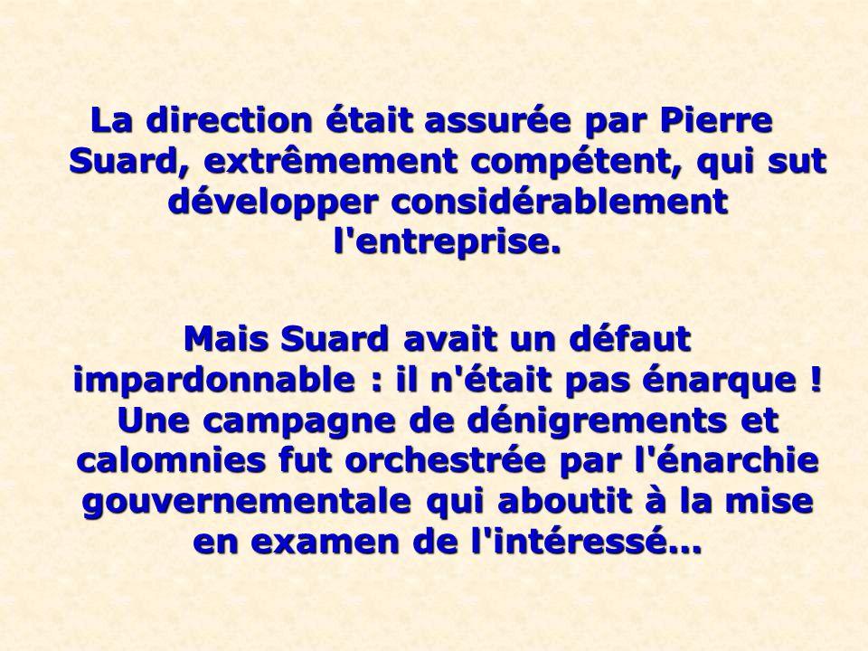 La direction était assurée par Pierre Suard, extrêmement compétent, qui sut développer considérablement l'entreprise. Mais Suard avait un défaut impar