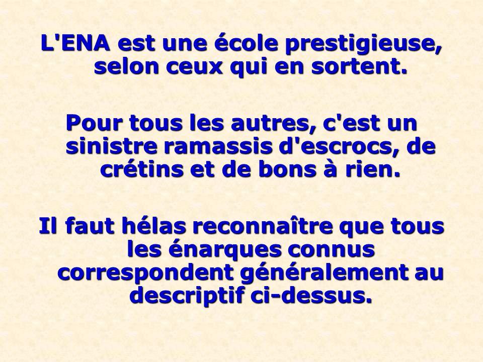 L'ENA est une école prestigieuse, selon ceux qui en sortent. Pour tous les autres, c'est un sinistre ramassis d'escrocs, de crétins et de bons à rien.