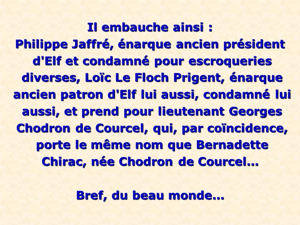 Il embauche ainsi : Philippe Jaffré, énarque ancien président d'Elf et condamné pour escroqueries d'Elf et condamné pour escroqueries diverses, Loïc L