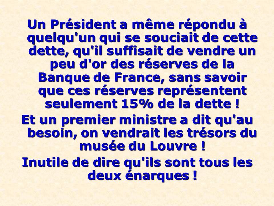 Un Président a même répondu à quelqu'un qui se souciait de cette dette, qu'il suffisait de vendre un peu d'or des réserves de la Banque de France, san