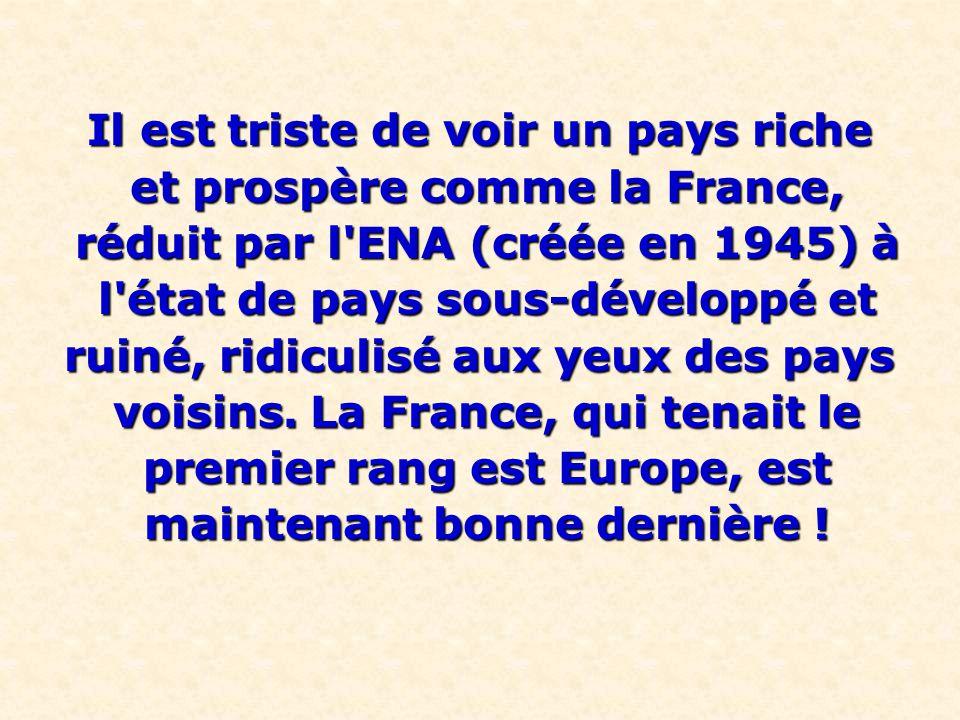 Il est triste de voir un pays riche et prospère comme la France, et prospère comme la France, réduit par l'ENA (créée en 1945) à réduit par l'ENA (cré