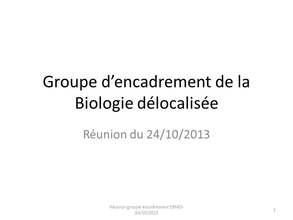 Groupe d'encadrement de la Biologie délocalisée Réunion du 24/10/2013 Réunion groupe encadrement EBMD- 24/10/2013 1