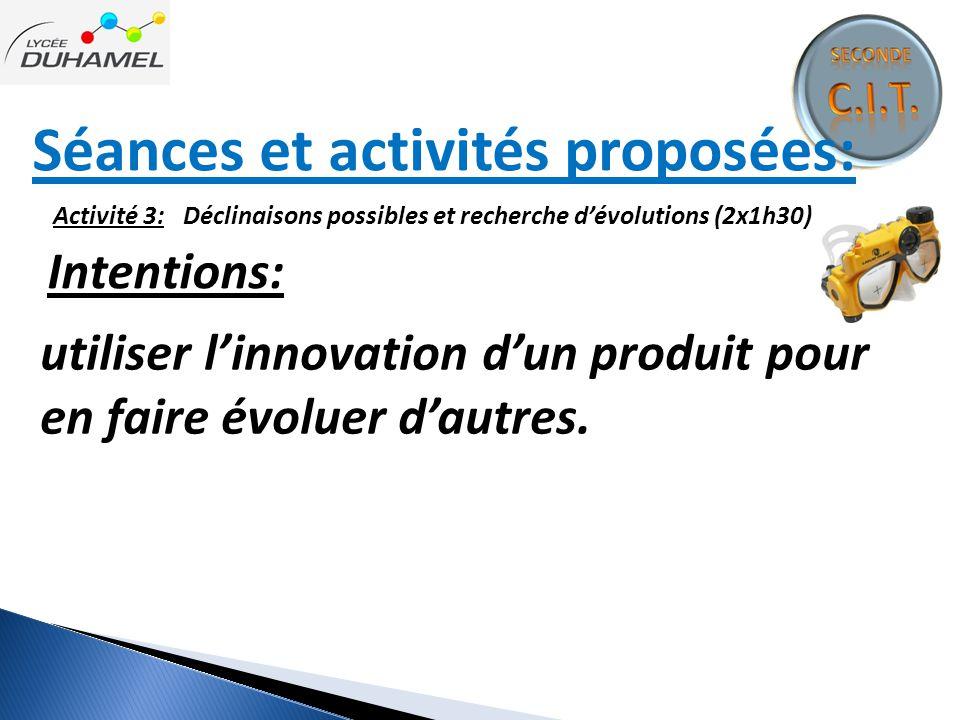 Séances et activités proposées: Activité 3: Déclinaisons possibles et recherche d'évolutions (2x1h30) Intentions: utiliser l'innovation d'un produit p