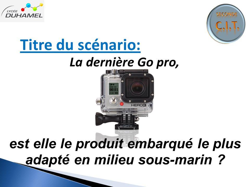 Titre du scénario: La dernière Go pro, est elle le produit embarqué le plus adapté en milieu sous-marin ?