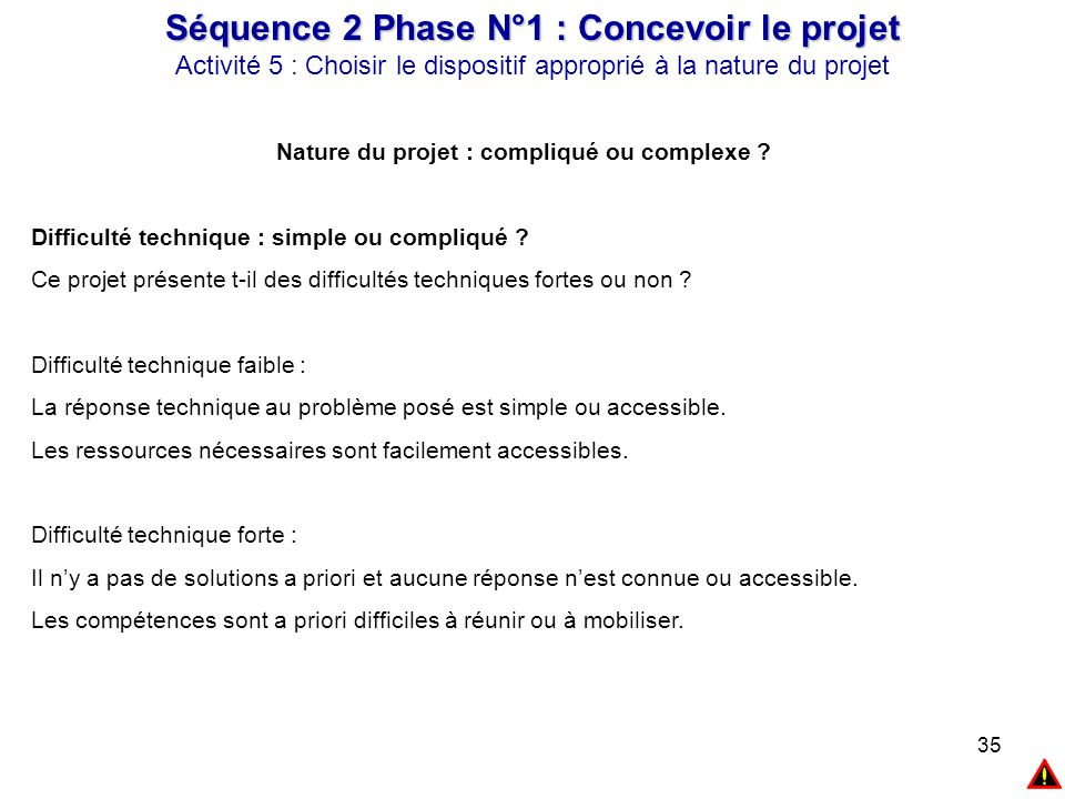 35 Séquence 2 Phase N°1 : Concevoir le projet Activité 5 : Choisir le dispositif approprié à la nature du projet Nature du projet : compliqué ou compl