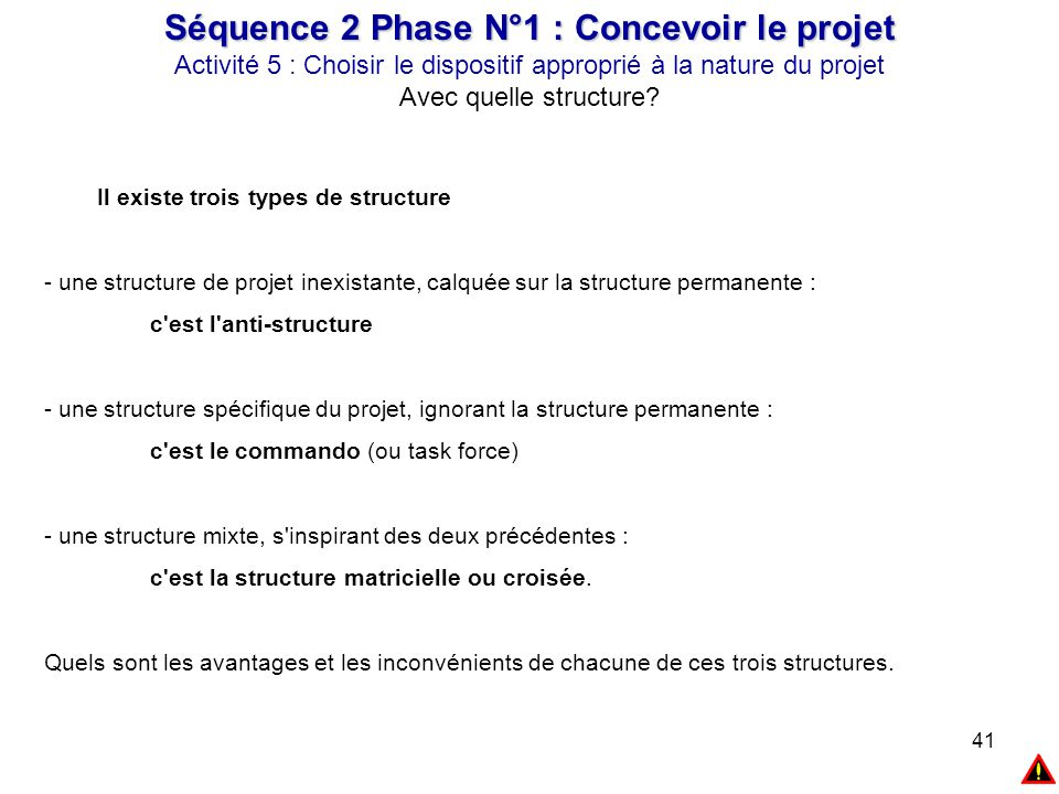 41 Séquence 2 Phase N°1 : Concevoir le projet Activité 5 : Choisir le dispositif approprié à la nature du projet Avec quelle structure? Il existe troi