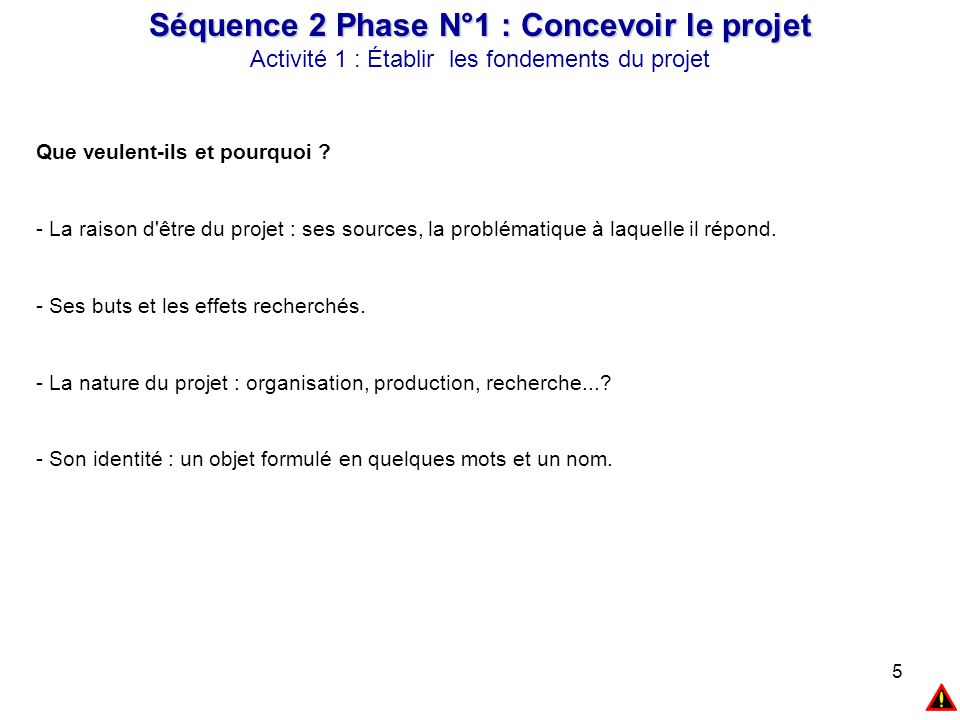 5 Séquence 2 Phase N°1 : Concevoir le projet Activité 1 : Établir les fondements du projet Que veulent-ils et pourquoi ? - La raison d'être du projet