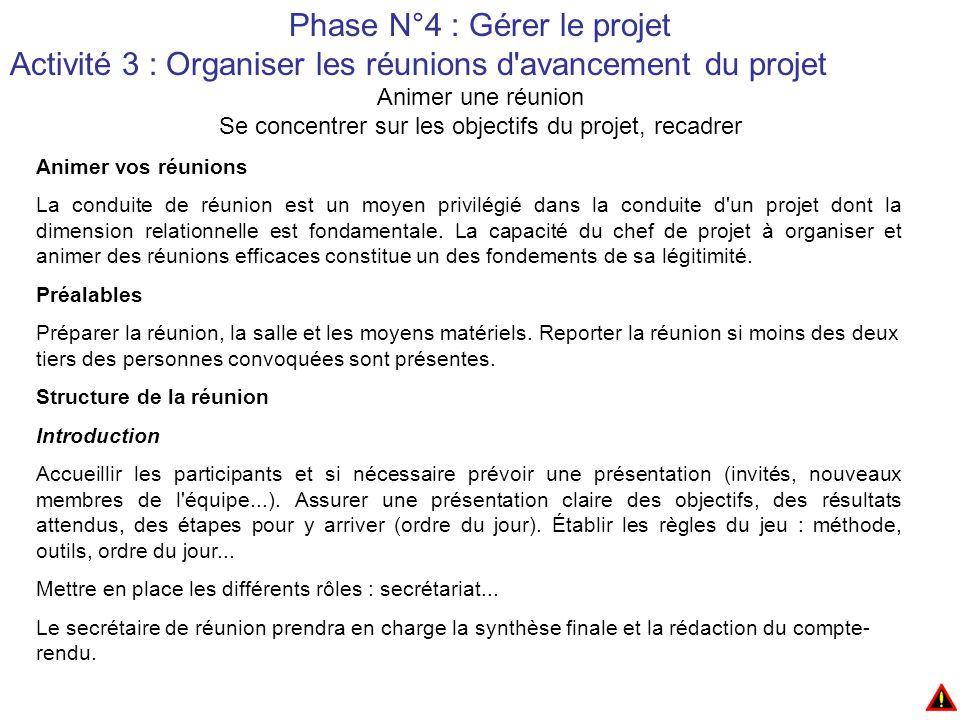 Phase N°4 : Gérer le projet Activité 3 : Organiser les réunions d avancement du projet Animer une réunion Se concentrer sur les objectifs du projet, recadrer Animer vos réunions La conduite de réunion est un moyen privilégié dans la conduite d un projet dont la dimension relationnelle est fondamentale.