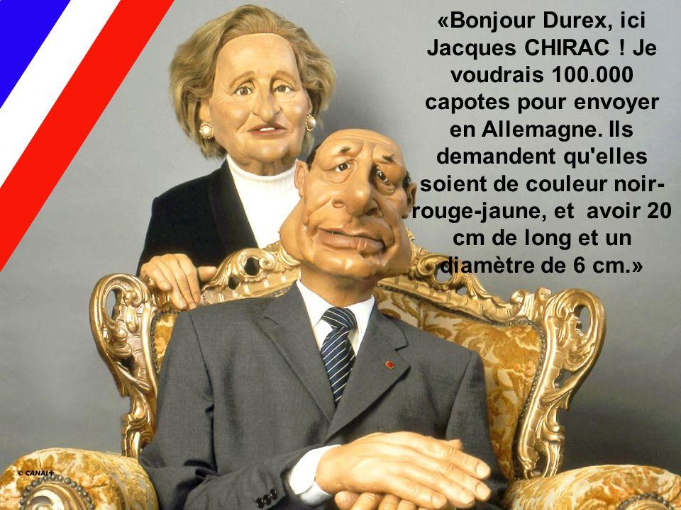 «Bonjour Durex, ici Jacques CHIRAC ! Je voudrais 100.000 capotes pour envoyer en Allemagne. Ils demandent qu'elles soient de couleur noir- rouge-jaune