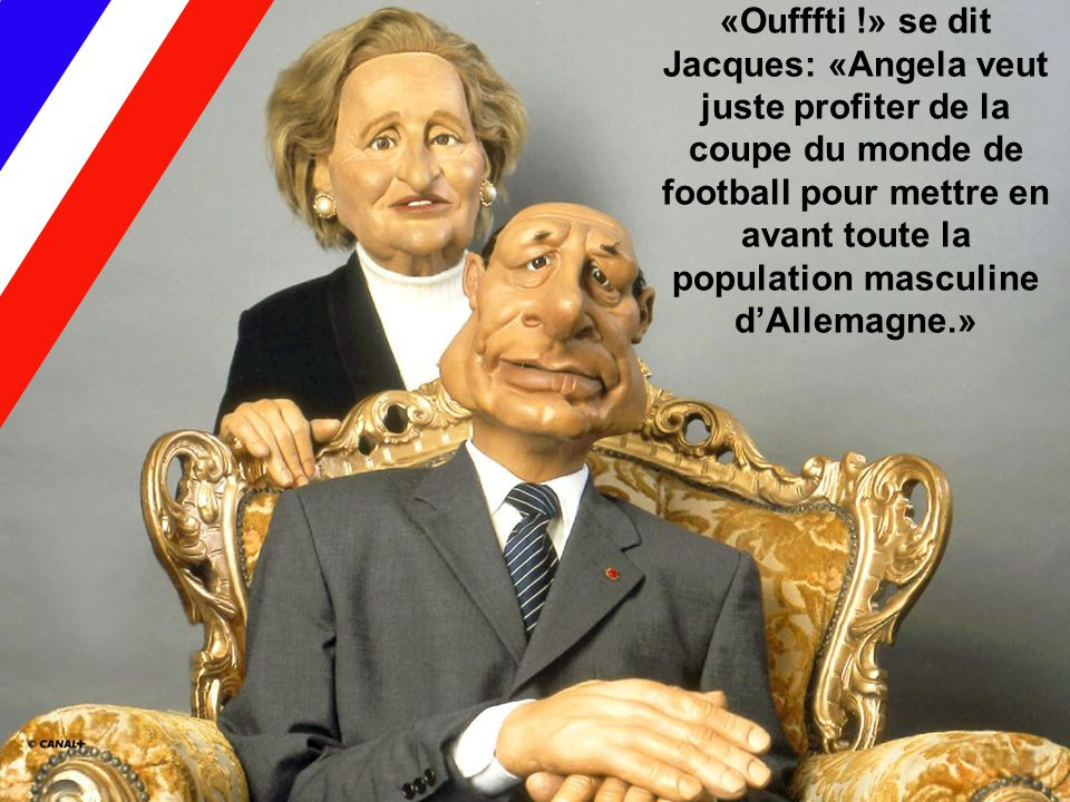 «Oufffti !» se dit Jacques: «Angela veut juste profiter de la coupe du monde de football pour mettre en avant toute la population masculine d'Allemagn