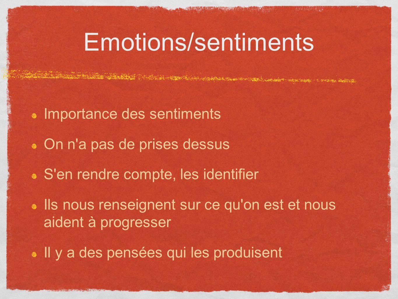 Emotions/sentiments Importance des sentiments On n'a pas de prises dessus S'en rendre compte, les identifier Ils nous renseignent sur ce qu'on est et