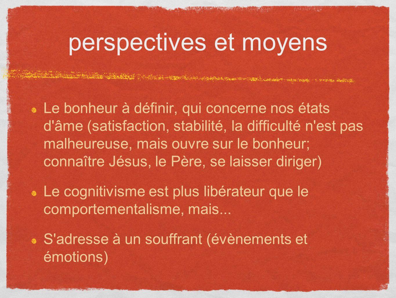 perspectives et moyens Le bonheur à définir, qui concerne nos états d'âme (satisfaction, stabilité, la difficulté n'est pas malheureuse, mais ouvre su