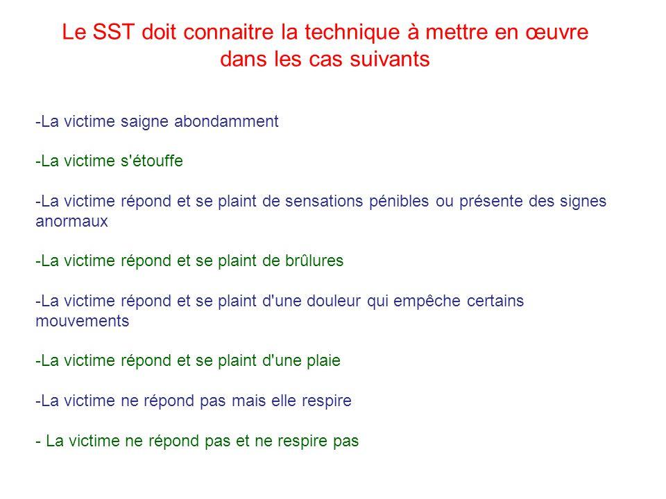Le SST doit connaitre la technique à mettre en œuvre dans les cas suivants -La victime saigne abondamment -La victime s'étouffe -La victime répond et