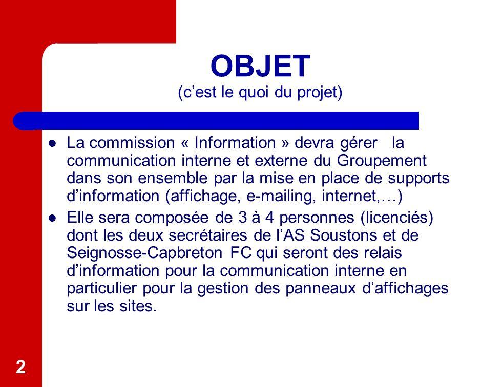 2 OBJET (c'est le quoi du projet) La commission « Information » devra gérer la communication interne et externe du Groupement dans son ensemble par la