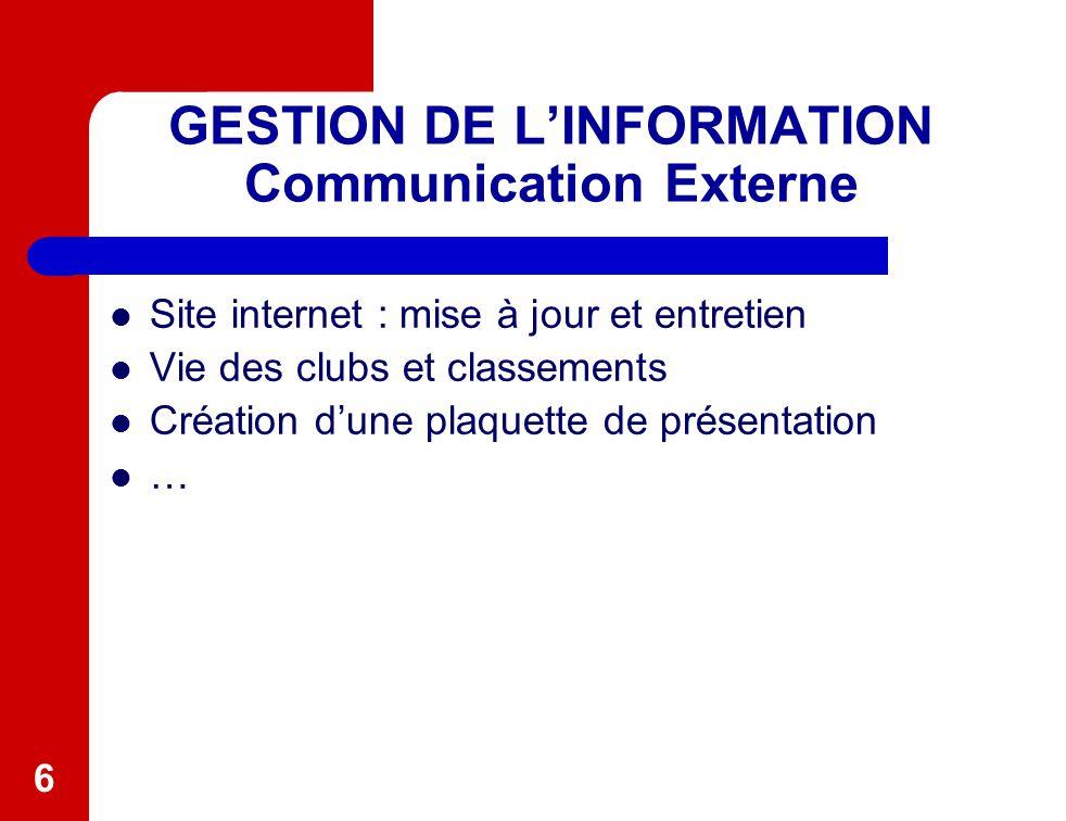 6 GESTION DE L'INFORMATION Communication Externe Site internet : mise à jour et entretien Vie des clubs et classements Création d'une plaquette de pré
