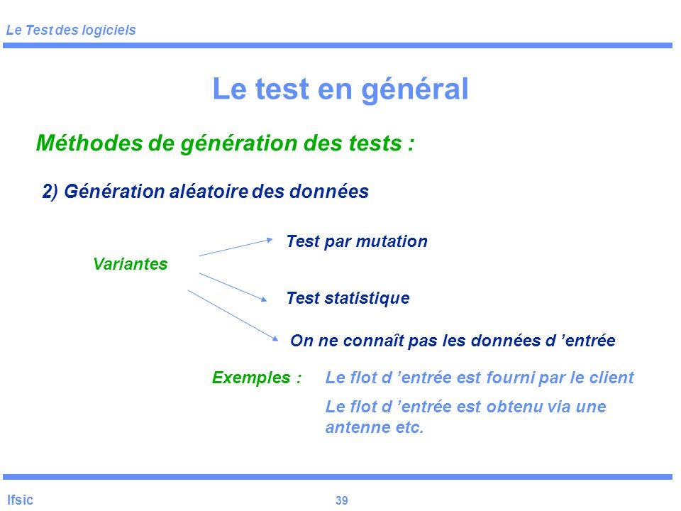 Le Test des logiciels Ifsic 38 Le test en général 2) Génération aléatoire des données Profil opérationnel Performances Crash ou grosses défaillances S