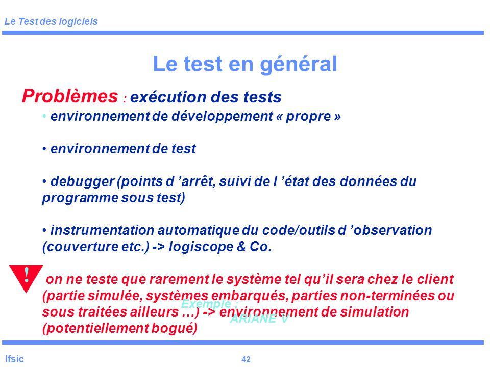 Le Test des logiciels Ifsic 41 Le test en général Limites du test aléatoire : couvre toujours les mêmes cas compromis Test aléatoire Test déterministe