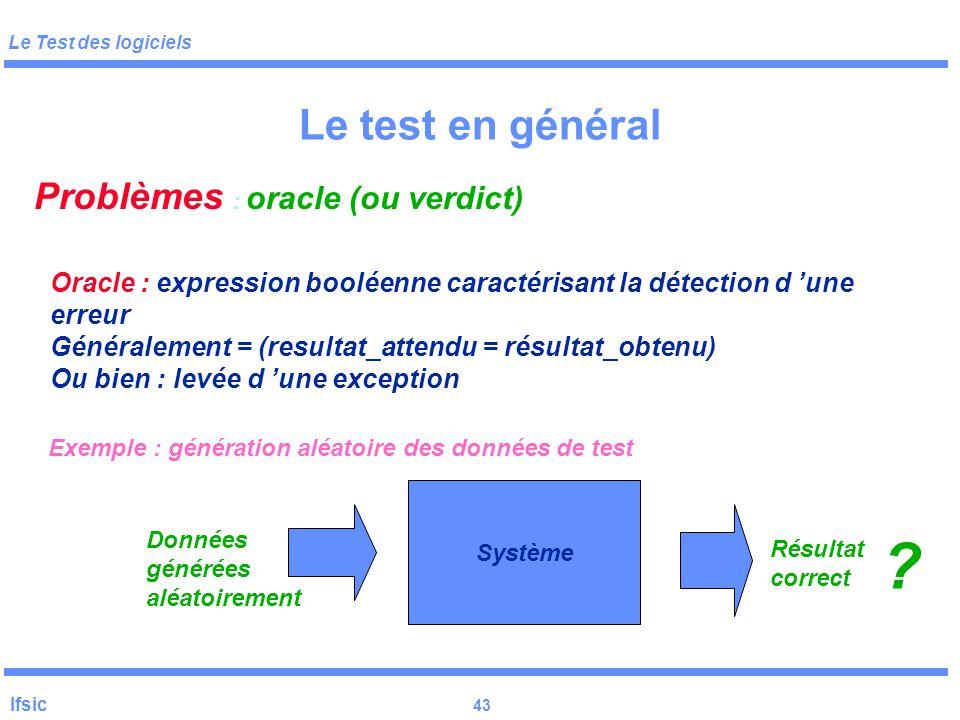 Le Test des logiciels Ifsic 42 Le test en général Problèmes : exécution des tests environnement de développement « propre » environnement de test debu