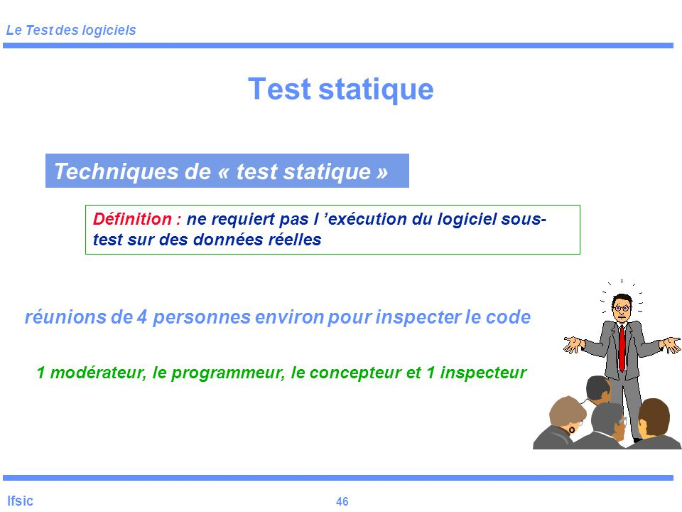 Le Test des logiciels Ifsic 45 ConceptionImplé. Tests unit. Tests int. Tests Syst. Maintenance. Faute de conception Too late! Testabilité Traçabilité