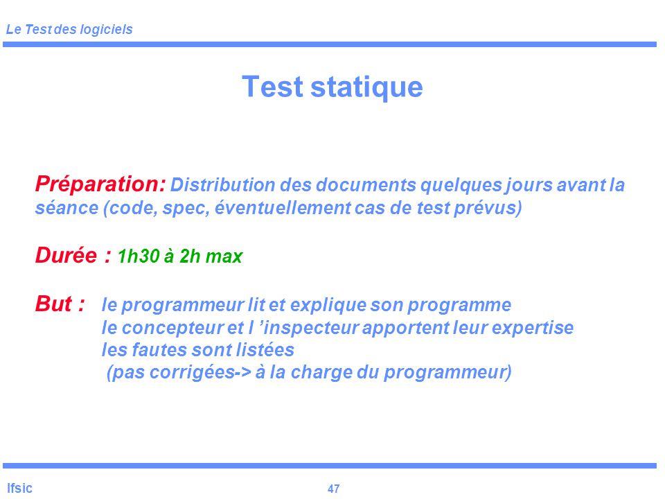 Le Test des logiciels Ifsic 46 Test statique Techniques de « test statique » Définition : ne requiert pas l 'exécution du logiciel sous- test sur des