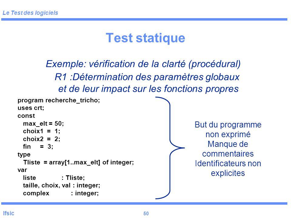 Le Test des logiciels Ifsic 49 Test statique Règles –être méthodique (cf. transparents suivants) –un critère : le programme peut-il être repris par qu