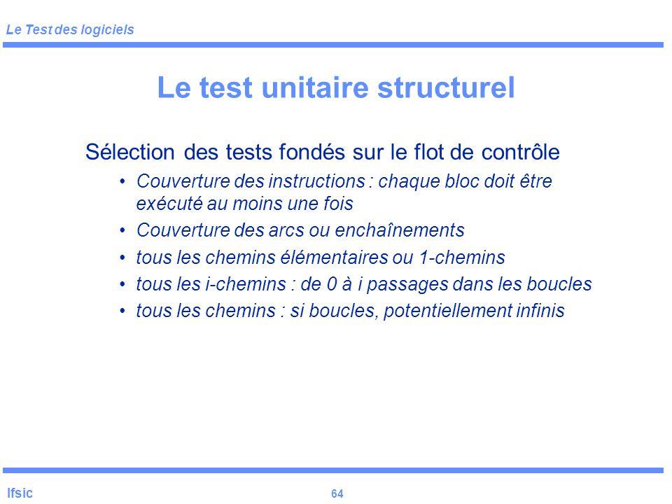 Le Test des logiciels Ifsic 63 Le test unitaire structurel Chemins : suite d'arcs rencontrés dans le graphe, en partant de E et finissant en S. en gén