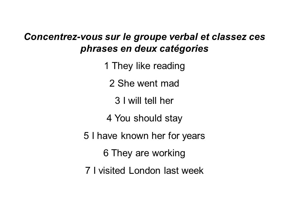 Concentrez-vous sur le groupe verbal et classez ces phrases en deux catégories 1 They like reading 2 She went mad 3 I will tell her 4 You should stay