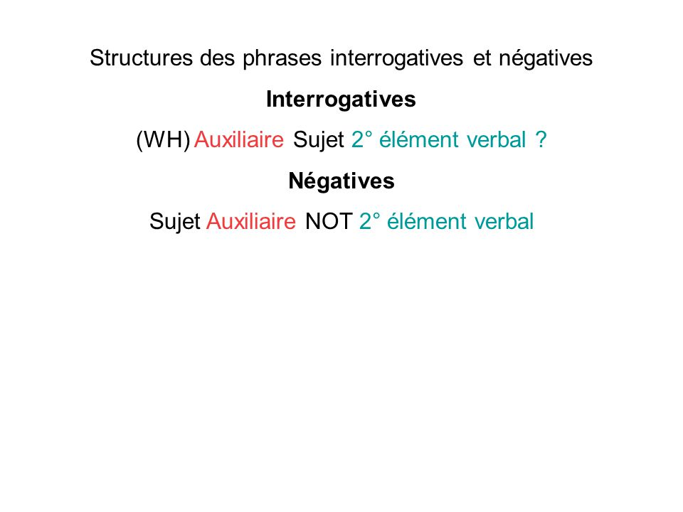 Structures des phrases interrogatives et négatives Interrogatives (WH) Auxiliaire Sujet 2° élément verbal ? Négatives Sujet Auxiliaire NOT 2° élément