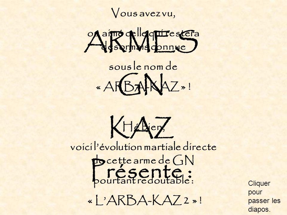 Vous avez vu, ou aimé celle qui restera désormais connue sous le nom de « ARBA-KAZ » ! Hé bien, voici l'évolution martiale directe de cette arme de GN