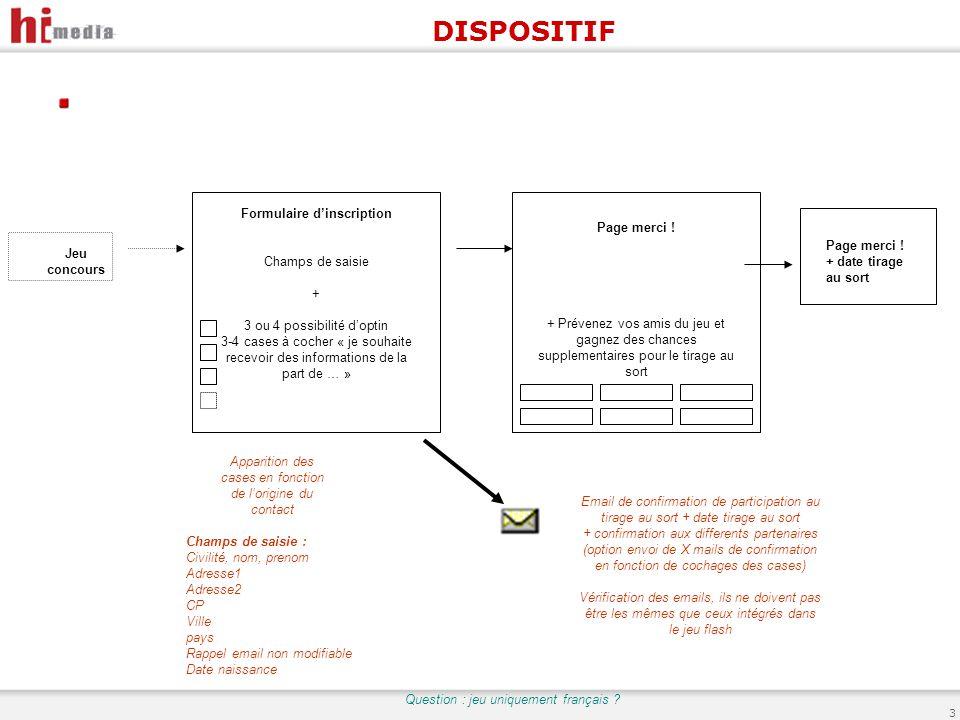 3 DISPOSITIF Jeu concours Formulaire d'inscription Champs de saisie + 3 ou 4 possibilité d'optin 3-4 cases à cocher « je souhaite recevoir des informations de la part de … » Apparition des cases en fonction de l'origine du contact Page merci .