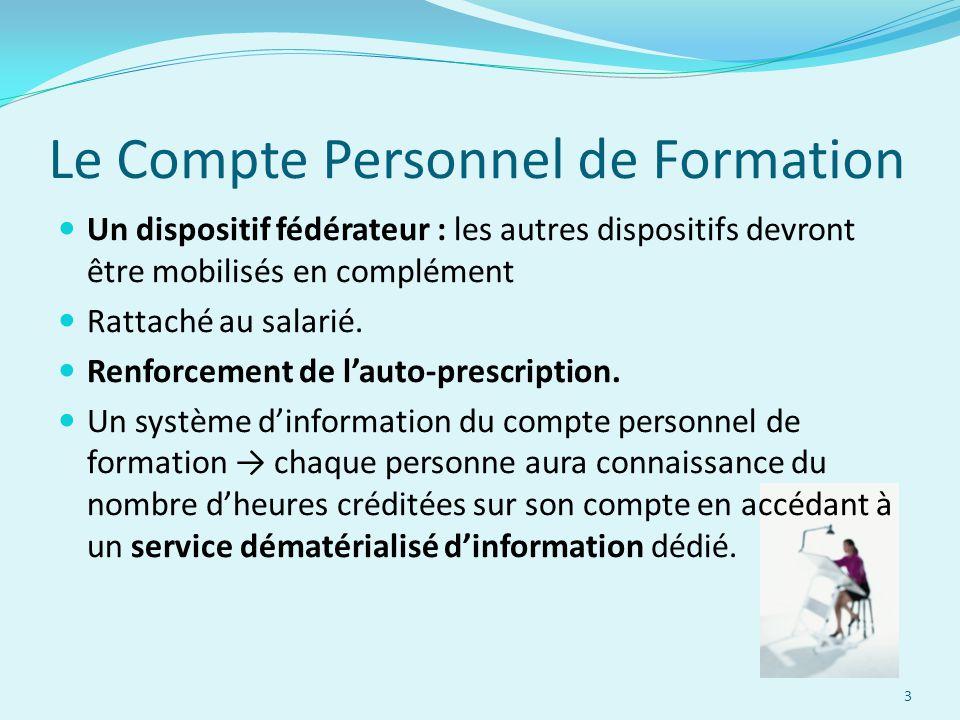 Le Compte Personnel de Formation Un dispositif fédérateur : les autres dispositifs devront être mobilisés en complément Rattaché au salarié. Renforcem