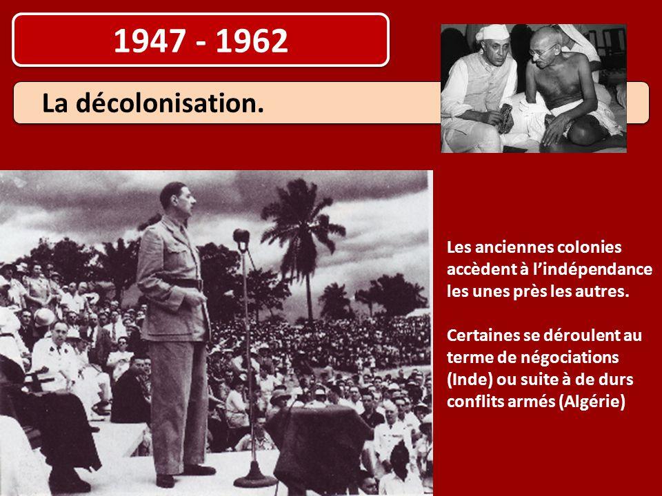 1947 - 1962 Les anciennes colonies accèdent à l'indépendance les unes près les autres. Certaines se déroulent au terme de négociations (Inde) ou suite