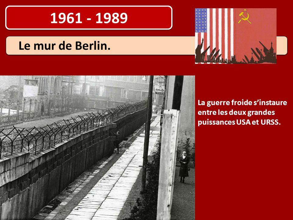 1961 - 1989 La guerre froide s'instaure entre les deux grandes puissances USA et URSS. Le mur de Berlin.