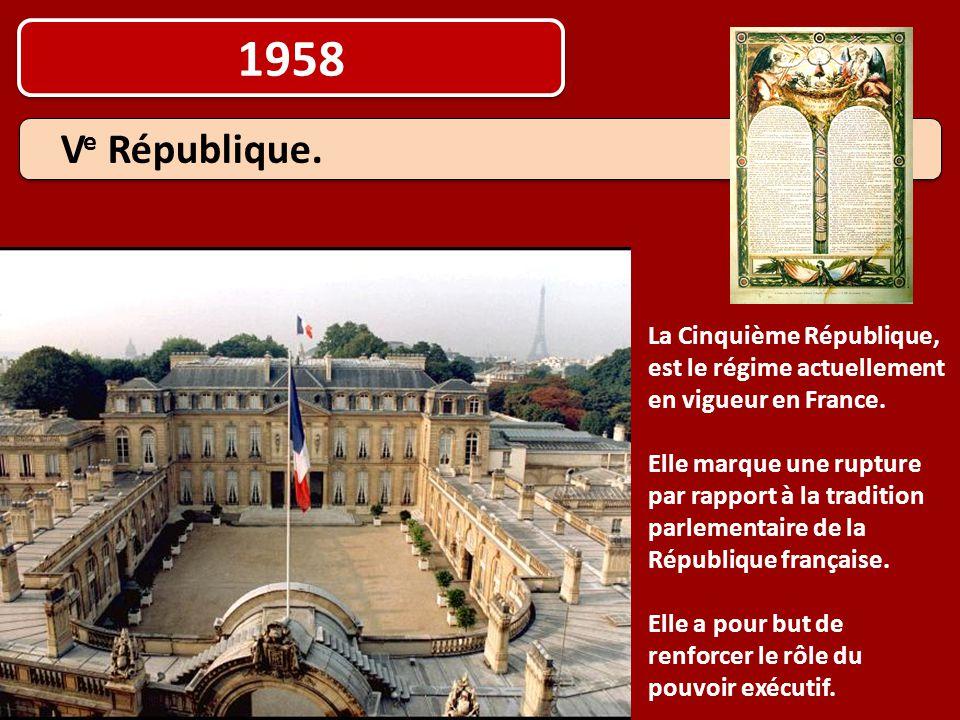 1958 La Cinquième République, est le régime actuellement en vigueur en France. Elle marque une rupture par rapport à la tradition parlementaire de la