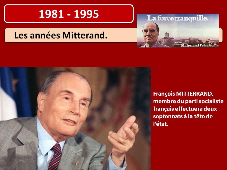 1981 - 1995 François MITTERRAND, membre du parti socialiste français effectuera deux septennats à la tête de l'état. Les années Mitterand.