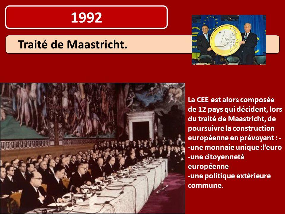 1992 La CEE est alors composée de 12 pays qui décident, lors du traité de Maastricht, de poursuivre la construction européenne en prévoyant : - -une m