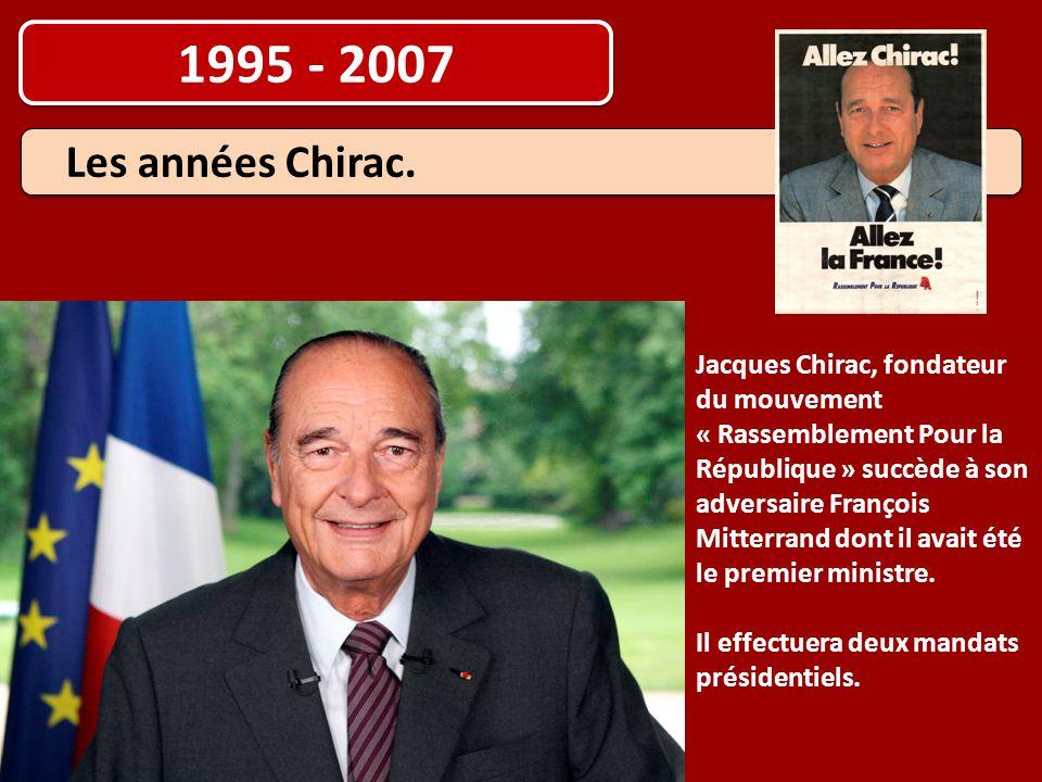 1995 - 2007 Jacques Chirac, fondateur du mouvement « Rassemblement Pour la République » succède à son adversaire François Mitterrand dont il avait été