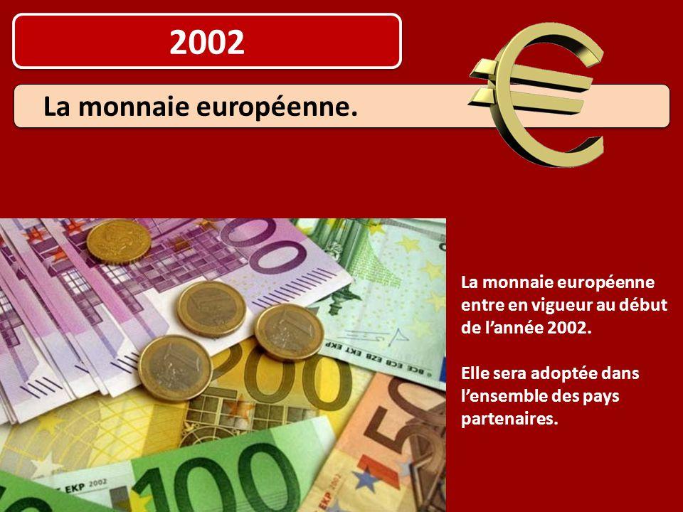 2002 La monnaie européenne entre en vigueur au début de l'année 2002. Elle sera adoptée dans l'ensemble des pays partenaires. La monnaie européenne.